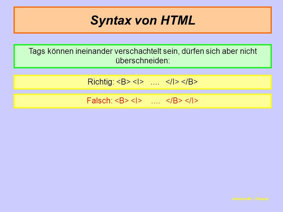 Syntax von HTML Richtig:.... Falsch:.... Tags können ineinander verschachtelt sein, dürfen sich aber nicht überschneiden: Johannes M. L. Pasquay