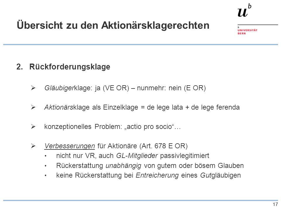 17 Übersicht zu den Aktionärsklagerechten 2.Rückforderungsklage Gläubigerklage: ja (VE OR) – nunmehr: nein (E OR) Aktionärsklage als Einzelklage = de lege lata + de lege ferenda konzeptionelles Problem: actio pro socio… Verbesserungen für Aktionäre (Art.