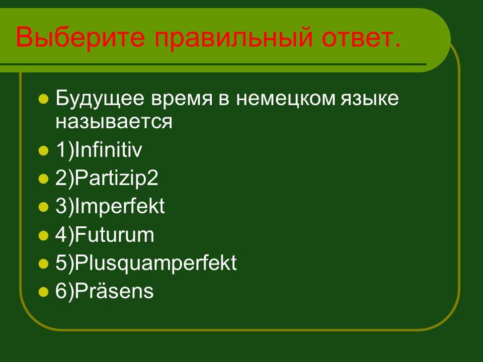 Выберите правильный ответ. Будущее время в немецком языке называется 1)Infinitiv 2)Partizip2 3)Imperfekt 4)Futurum 5)Plusquamperfekt 6)Präsens