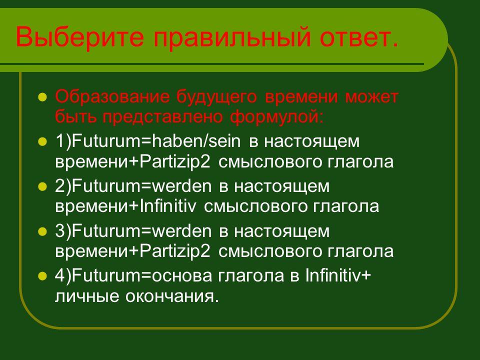 Выберите правильный ответ. Образование будущего времени может быть представлено формулой: 1)Futurum=haben/sein в настоящем времени+Partizip2 смысловог