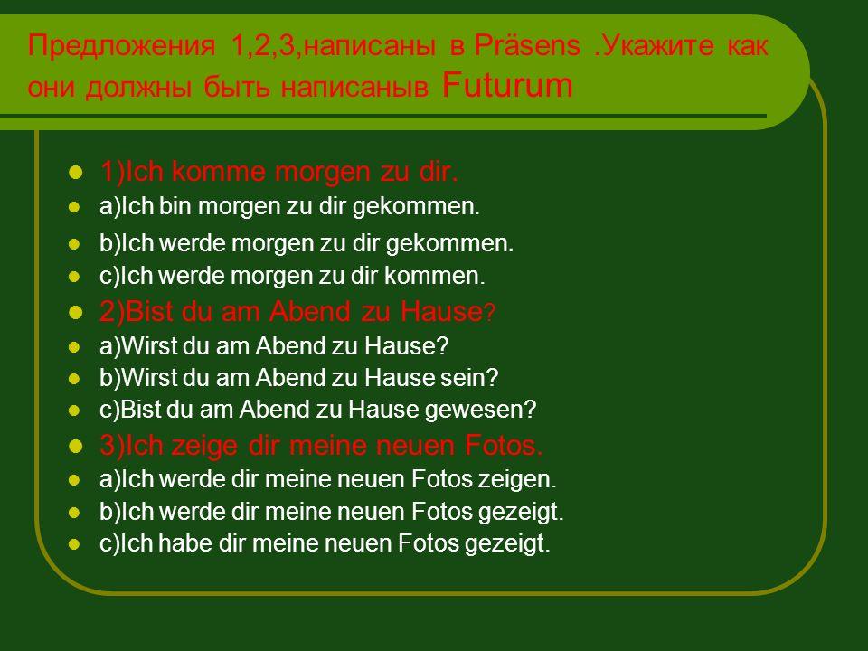 Предложения 1,2,3,написаны в Präsens.Укажите как они должны быть написаныв Futurum 1)Ich komme morgen zu dir. a)Ich bin morgen zu dir gekommen. b)Ich