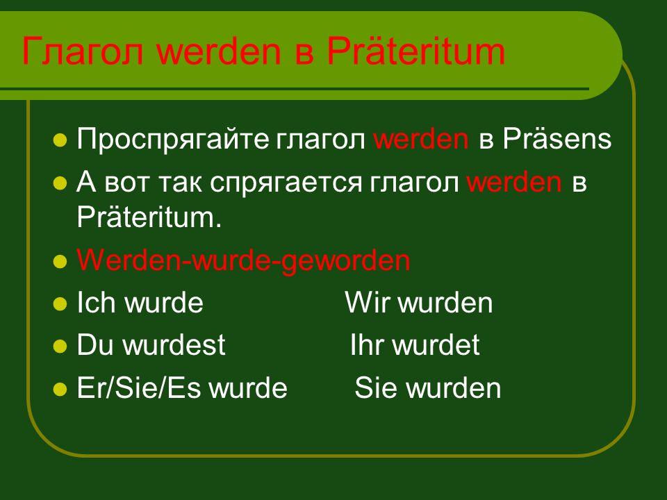 Глагол werden в Präteritum Проспрягайте глагол werden в Präsens А вот так спрягается глагол werden в Präteritum. Werden-wurde-geworden Ich wurde Wir w