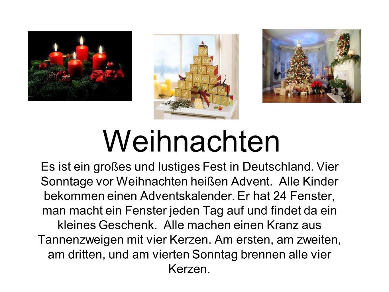 Es ist ein großes und lustiges Fest in Deutschland. Vier Sonntage vor Weihnachten heißen Advent. Alle Kinder bekommen einen Adventskalender. Er hat 24
