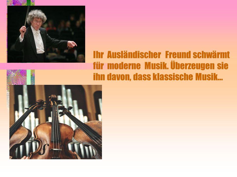 .. Ihr Ausländischer Freund schwärmt für moderne Musik. Überzeugen sie ihn davon, dass klassische Musik…