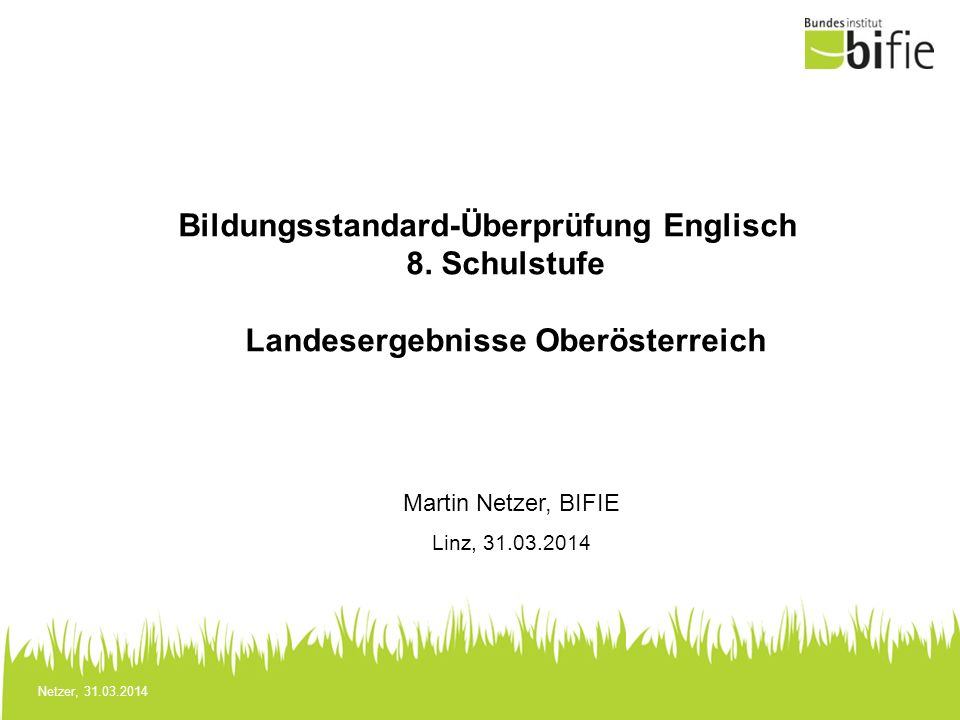 Netzer, 31.03.2014 Bildungsstandard-Überprüfung Englisch 8. Schulstufe Landesergebnisse Oberösterreich Martin Netzer, BIFIE Linz, 31.03.2014
