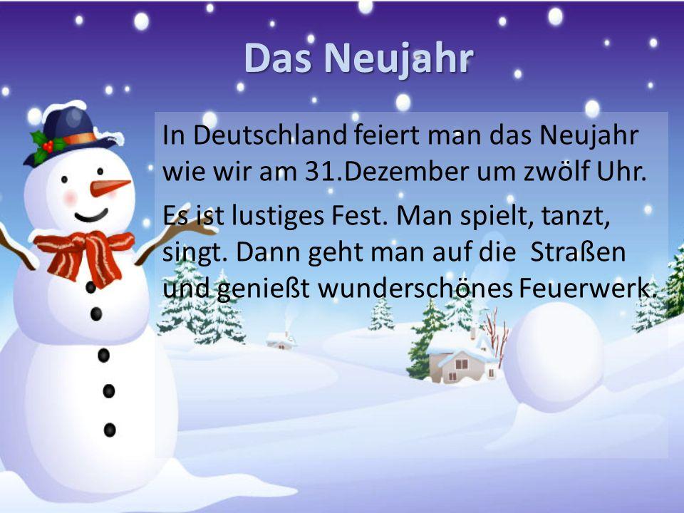 Das Neujahr In Deutschland feiert man das Neujahr wie wir am 31.Dezember um zwölf Uhr. Es ist lustiges Fest. Man spielt, tanzt, singt. Dann geht man a