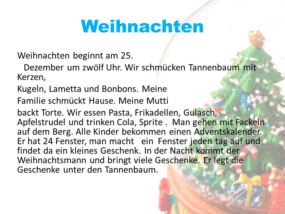 Weihnachten Weihnachten beginnt am 25. Dezember um zwölf Uhr. Wir schmücken Tannenbaum mit Kerzen, Kugeln, Lametta und Bonbons. Meine Familie schmückt