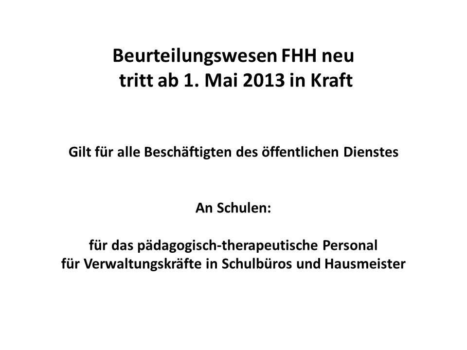Beurteilungswesen FHH neu tritt ab 1. Mai 2013 in Kraft Gilt für alle Beschäftigten des öffentlichen Dienstes An Schulen: für das pädagogisch-therapeu