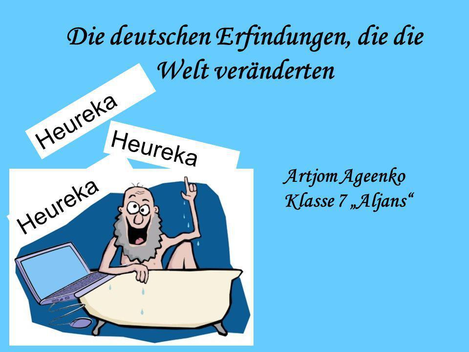 Die deutschen Erfindungen, die die Welt veränderten Artjom Ageenko Klasse 7 Aljans Heureka