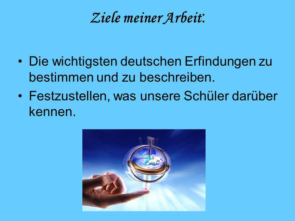Ziele meiner Arbeit : Die wichtigsten deutschen Erfindungen zu bestimmen und zu beschreiben. Festzustellen, was unsere Schüler darüber kennen.