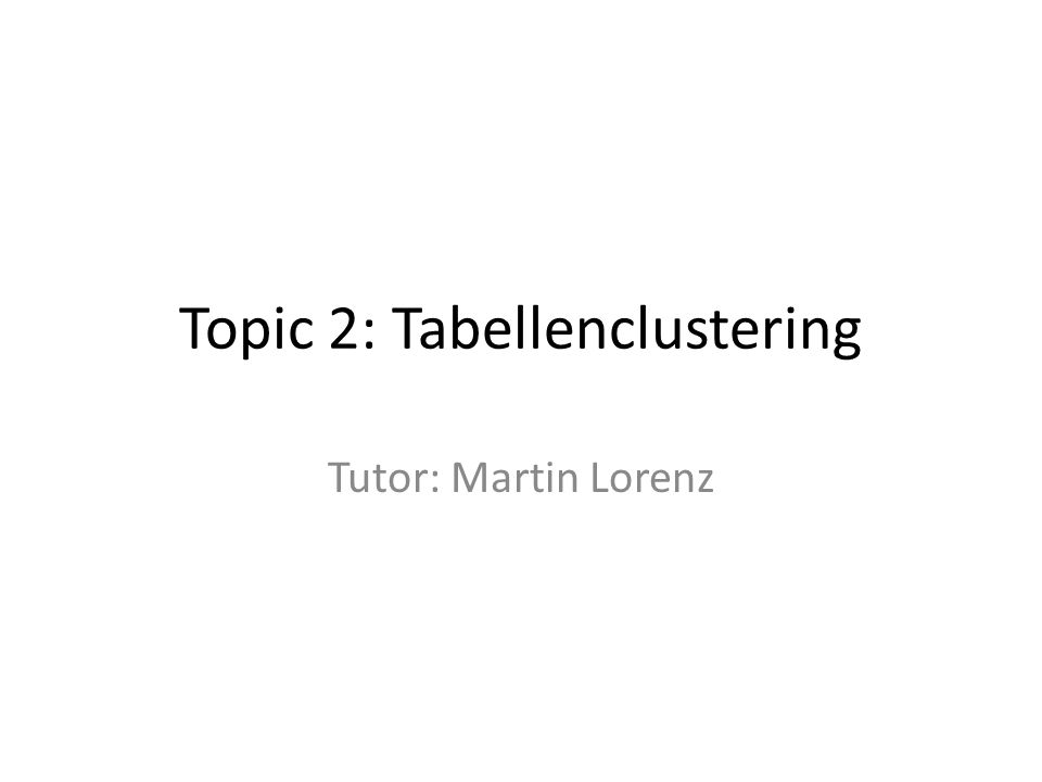 Topic 2: Tabellenclustering Tutor: Martin Lorenz