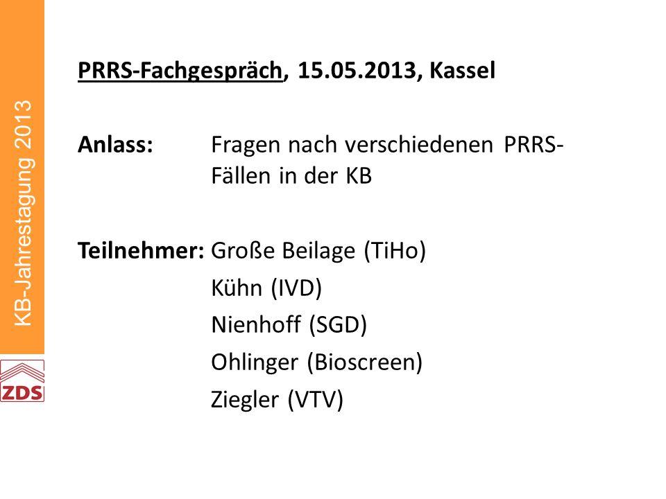 KB-Jahrestagung 2013 PRRS-Fachgespräch, 15.05.2013, Kassel Anlass:Fragen nach verschiedenen PRRS- Fällen in der KB Teilnehmer:Große Beilage (TiHo) Kühn (IVD) Nienhoff (SGD) Ohlinger (Bioscreen) Ziegler (VTV)