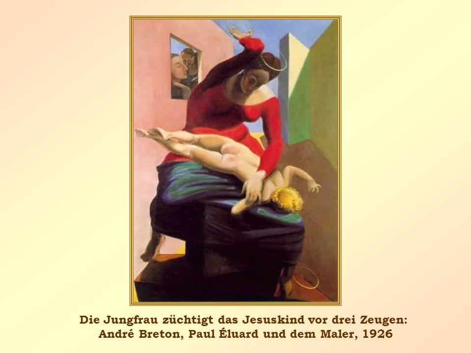 Die Jungfrau züchtigt das Jesuskind vor drei Zeugen: André Breton, Paul Éluard und dem Maler, 1926