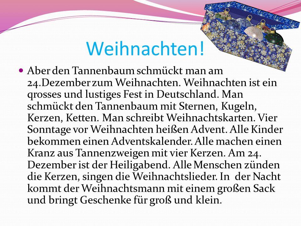 Weihnachten! Aber den Tannenbaum schmückt man am 24.Dezember zum Weihnachten. Weihnachten ist ein qrosses und lustiges Fest in Deutschland. Man schmüc