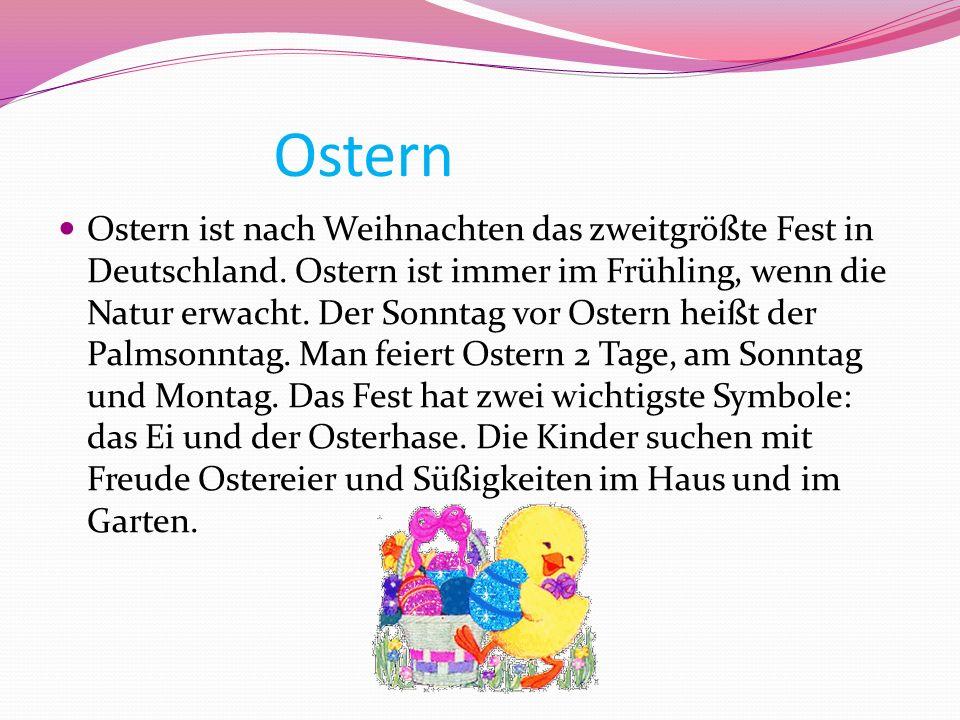 Ostern Ostern ist nach Weihnachten das zweitgrößte Fest in Deutschland. Ostern ist immer im Frühling, wenn die Natur erwacht. Der Sonntag vor Ostern h