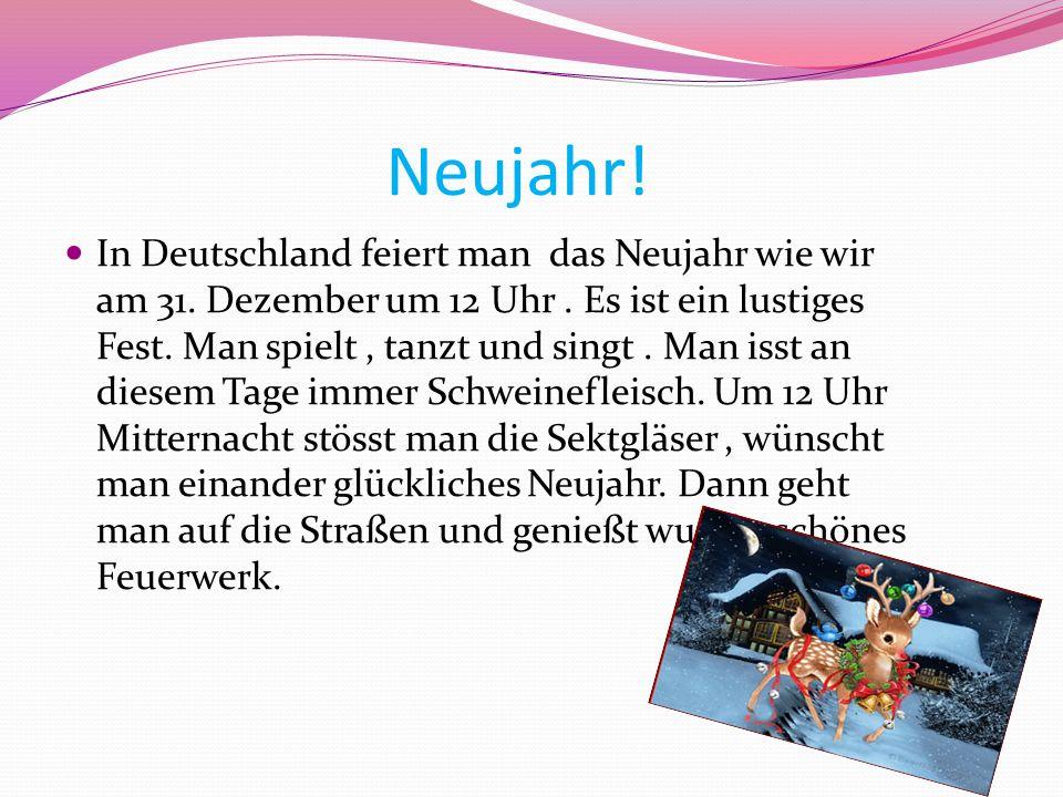 Neujahr! In Deutschland feiert man das Neujahr wie wir am 31. Dezember um 12 Uhr. Es ist ein lustiges Fest. Man spielt, tanzt und singt. Man isst an d
