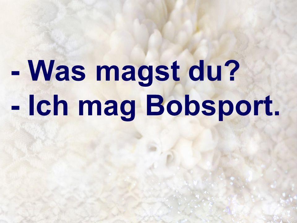 - Was magst du - Ich mag Bobsport.