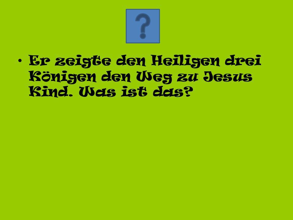 Er zeigte den Heiligen drei Königen den Weg zu Jesus Kind. Was ist das?