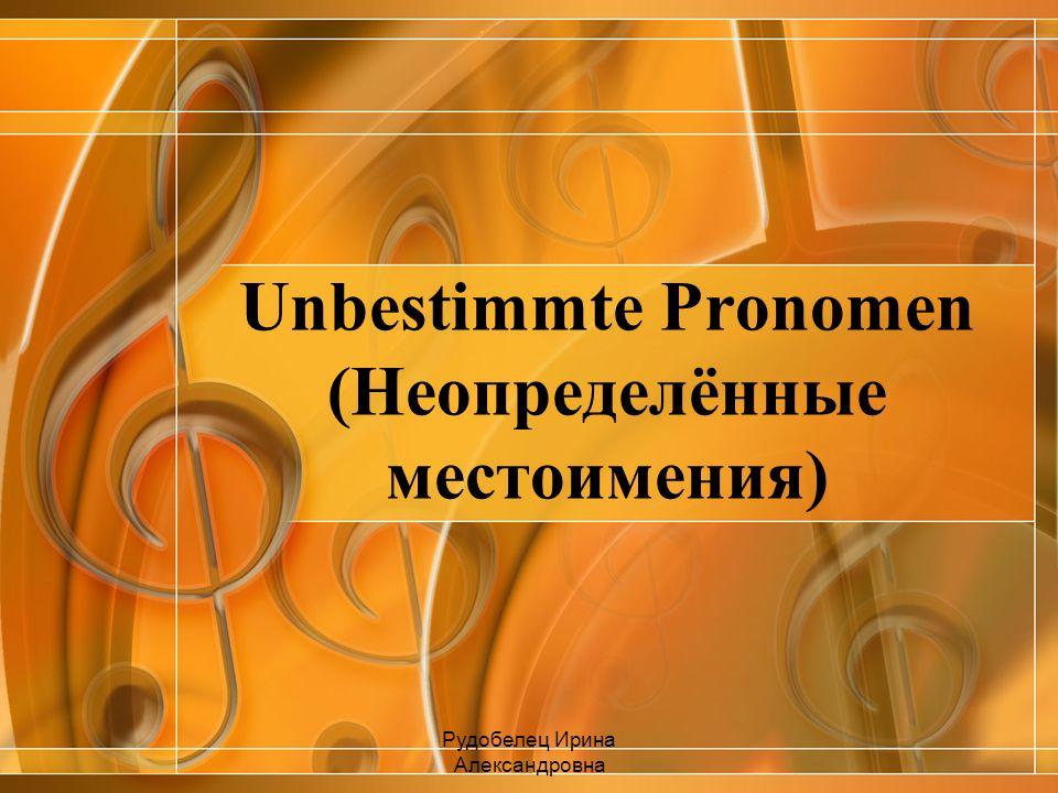 Unbestimmte Pronomen (Неопределённые местоимения) Рудобелец Ирина Александровна