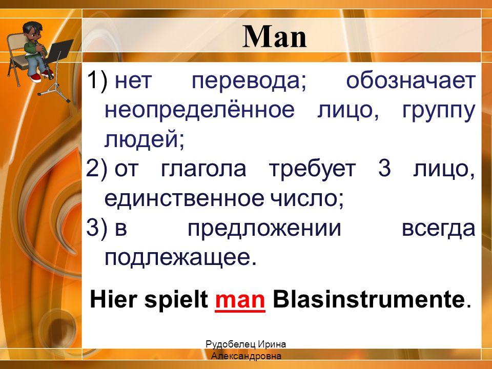 Man 1) нет перевода; обозначает неопределённое лицо, группу людей; 2) от глагола требует 3 лицо, единственное число; 3) в предложении всегда подлежаще