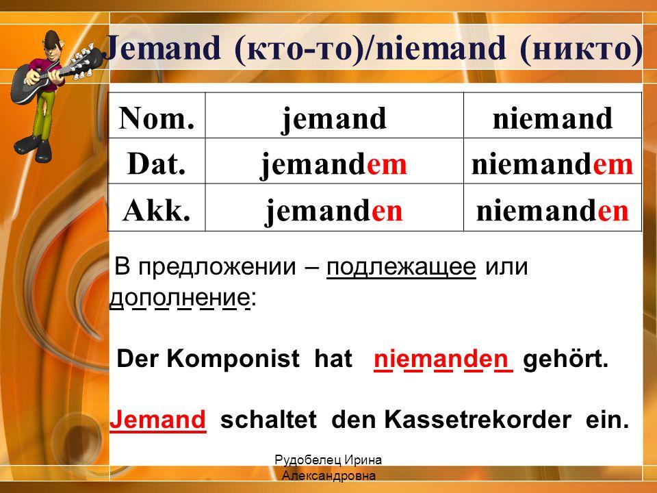 Jemand (кто-то)/niemand (никто) Nom.jemandniemand Dat.jemandemniemandem Akk.jemandenniemanden В предложении – подлежащее или дополнение: Der Komponist