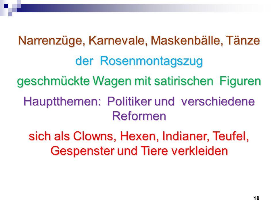 18 Narrenzüge, Karnevale, Maskenbälle, Tänze der Rosenmontagszug geschmückte Wagen mit satirischen Figuren Hauptthemen: Politiker und verschiedene Ref