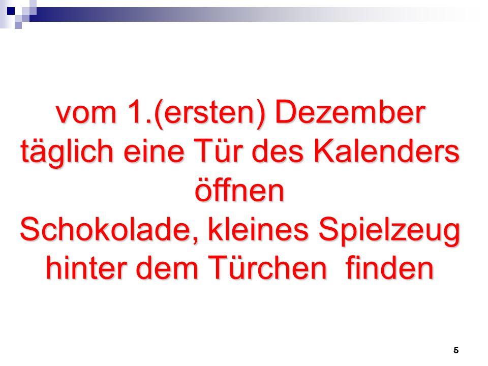 5 vom 1.(ersten) Dezember täglich eine Tür des Kalenders öffnen Schokolade, kleines Spielzeug hinter dem Türchen finden