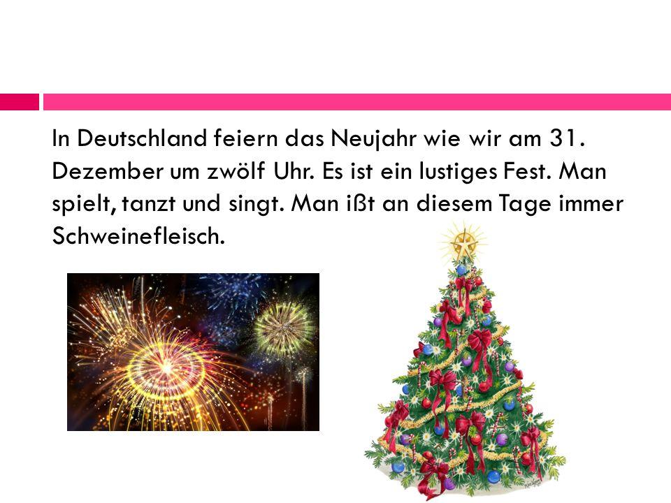 In Deutschland feiern das Neujahr wie wir am 31.Dezember um zwölf Uhr.