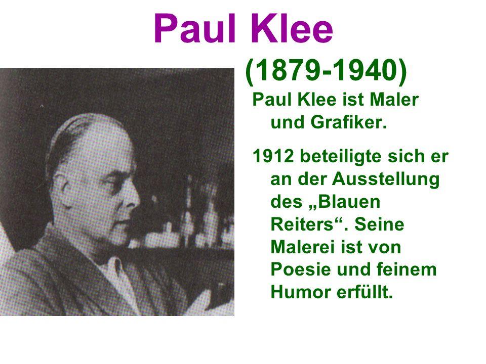 Paul Klee (1879-1940) Paul Klee ist Maler und Grafiker. 1912 beteiligte sich er an der Ausstellung des Blauen Reiters. Seine Malerei ist von Poesie un