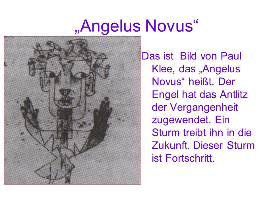 Angelus Novus Das ist Bild von Paul Klee, das Angelus Novus heißt. Der Engel hat das Antlitz der Vergangenheit zugewendet. Ein Sturm treibt ihn in die
