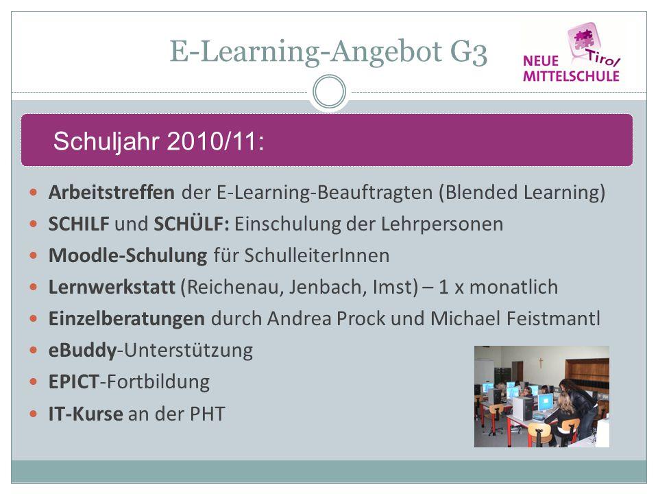 E-Learning-Angebot G3 Arbeitstreffen der E-Learning-Beauftragten (Blended Learning) SCHILF und SCHÜLF: Einschulung der Lehrpersonen Moodle-Schulung für SchulleiterInnen Lernwerkstatt (Reichenau, Jenbach, Imst) – 1 x monatlich Einzelberatungen durch Andrea Prock und Michael Feistmantl eBuddy-Unterstützung EPICT-Fortbildung IT-Kurse an der PHT Schuljahr 2010/11: