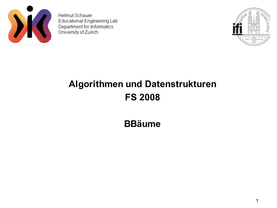 1 Helmut Schauer Educational Engineering Lab Department for Informatics University of Zurich Algorithmen und Datenstrukturen FS 2008 BBäume
