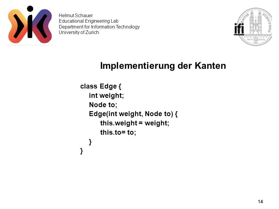 14 Helmut Schauer Educational Engineering Lab Department for Information Technology University of Zurich Implementierung der Kanten class Edge { int weight; Node to; Edge(int weight, Node to) { this.weight = weight; this.to= to; }