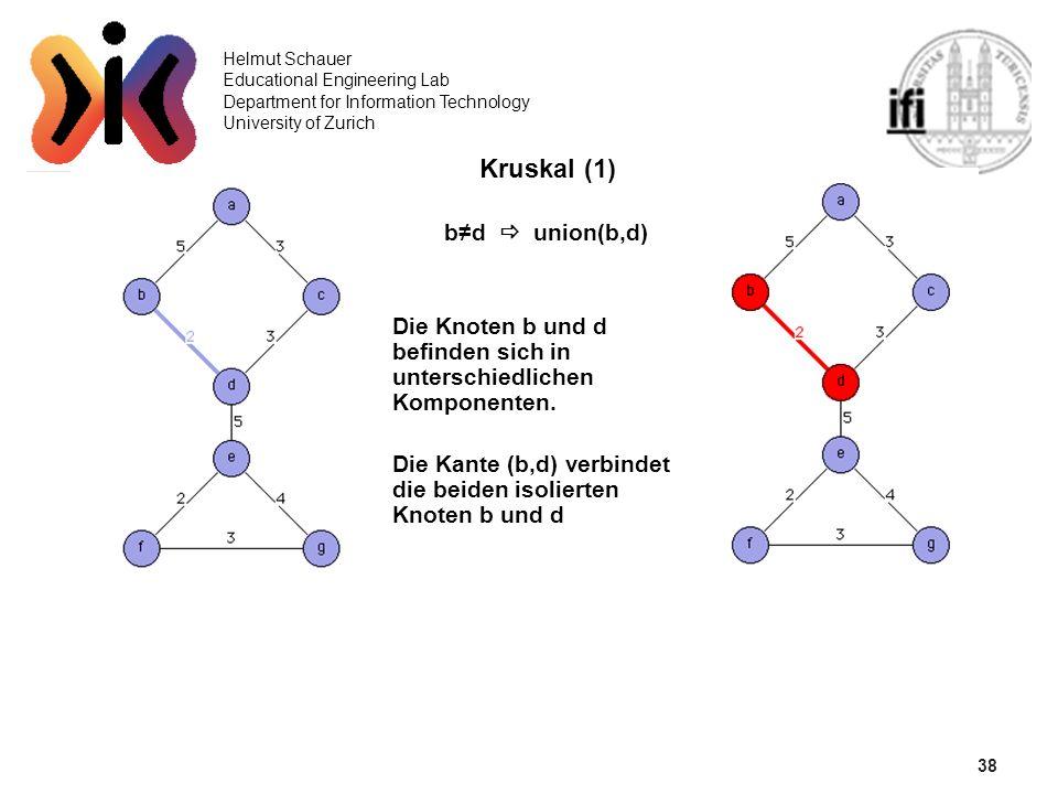 38 Helmut Schauer Educational Engineering Lab Department for Information Technology University of Zurich Kruskal (1) bd union(b,d) Die Knoten b und d