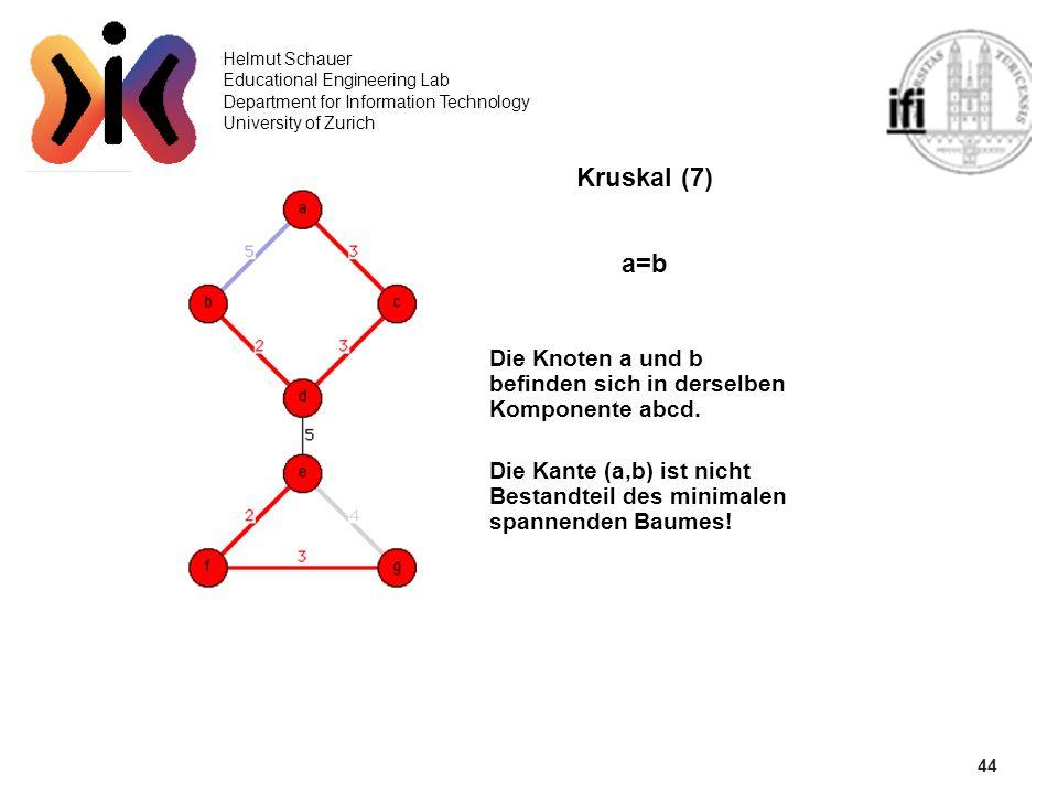 44 Helmut Schauer Educational Engineering Lab Department for Information Technology University of Zurich Kruskal (7) a=b Die Knoten a und b befinden s