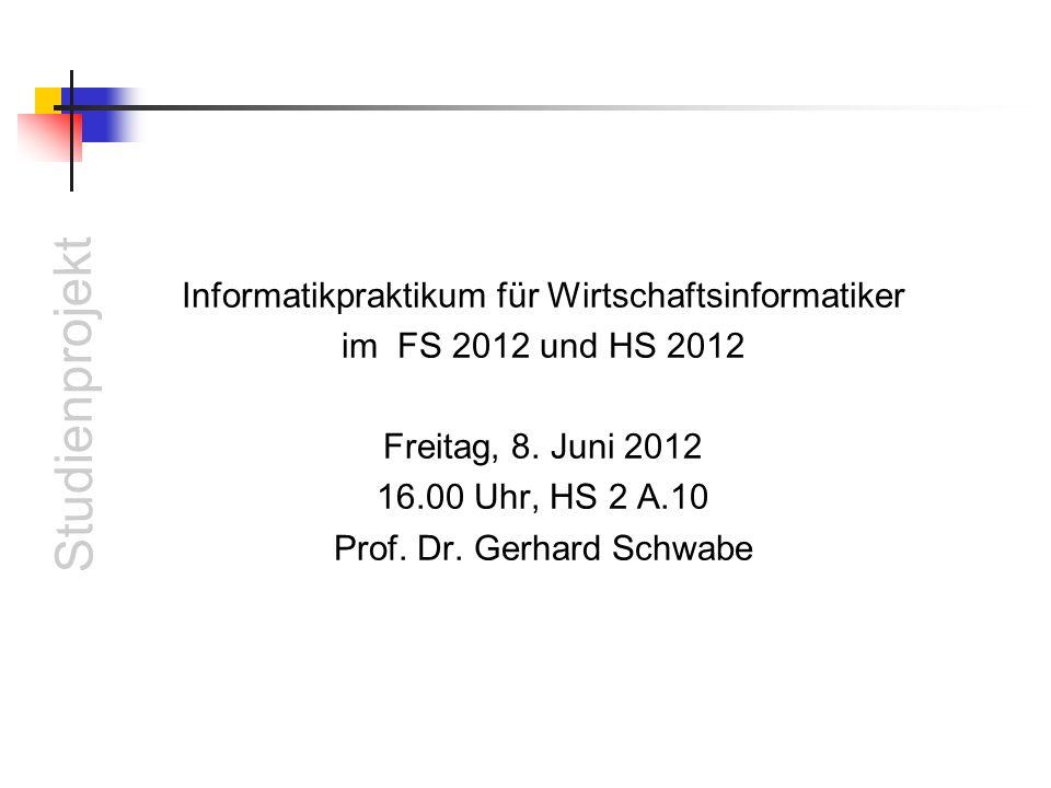 Studienprojekt Informatikpraktikum für Wirtschaftsinformatiker im FS 2012 und HS 2012 Freitag, 8. Juni 2012 16.00 Uhr, HS 2 A.10 Prof. Dr. Gerhard Sch