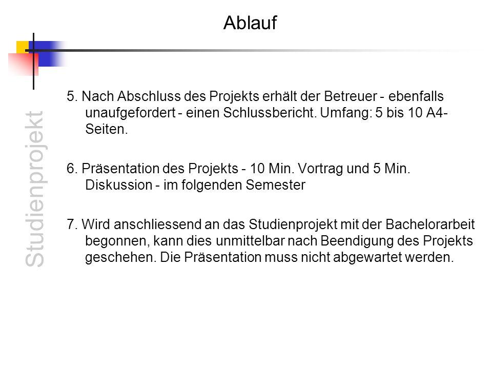 Studienprojekt Ablauf 5. Nach Abschluss des Projekts erhält der Betreuer - ebenfalls unaufgefordert - einen Schlussbericht. Umfang: 5 bis 10 A4- Seite