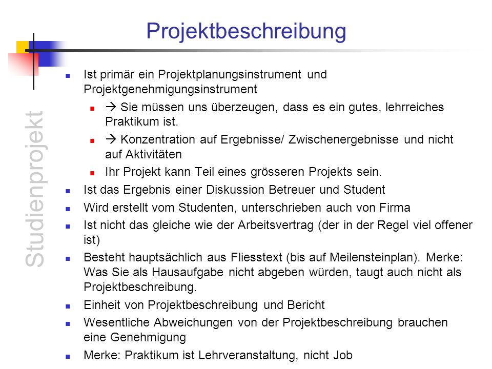 Studienprojekt Projektbeschreibung Ist primär ein Projektplanungsinstrument und Projektgenehmigungsinstrument Sie müssen uns überzeugen, dass es ein gutes, lehrreiches Praktikum ist.