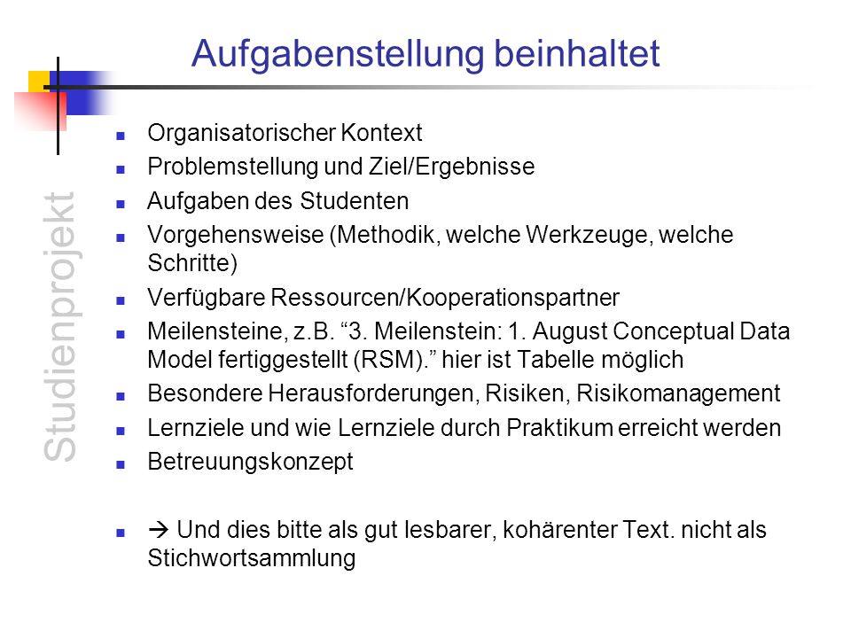 Studienprojekt Aufgabenstellung beinhaltet Organisatorischer Kontext Problemstellung und Ziel/Ergebnisse Aufgaben des Studenten Vorgehensweise (Methodik, welche Werkzeuge, welche Schritte) Verfügbare Ressourcen/Kooperationspartner Meilensteine, z.B.