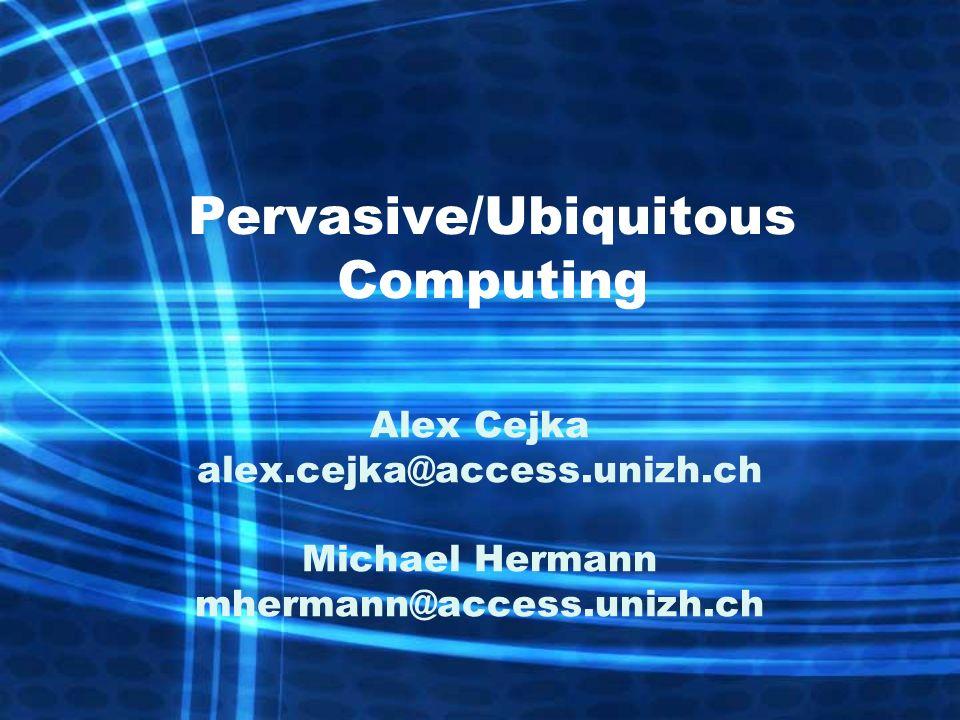 Pervasive/Ubiquitous Computing Alex Cejka alex.cejka@access.unizh.ch Michael Hermann mhermann@access.unizh.ch