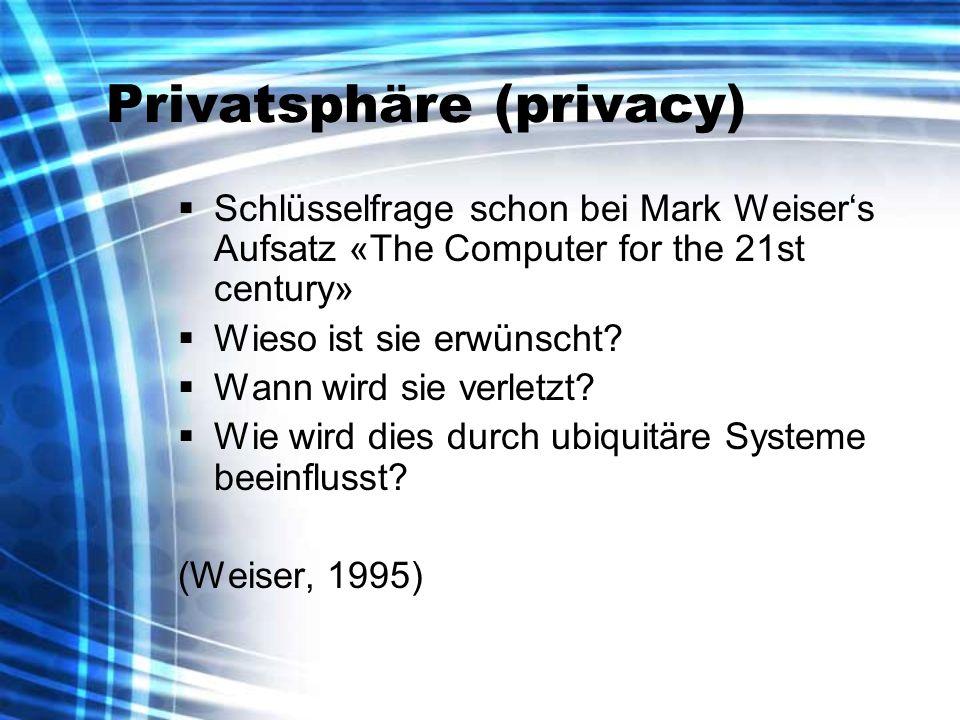 Privatsphäre (privacy) Schlüsselfrage schon bei Mark Weisers Aufsatz «The Computer for the 21st century» Wieso ist sie erwünscht? Wann wird sie verlet