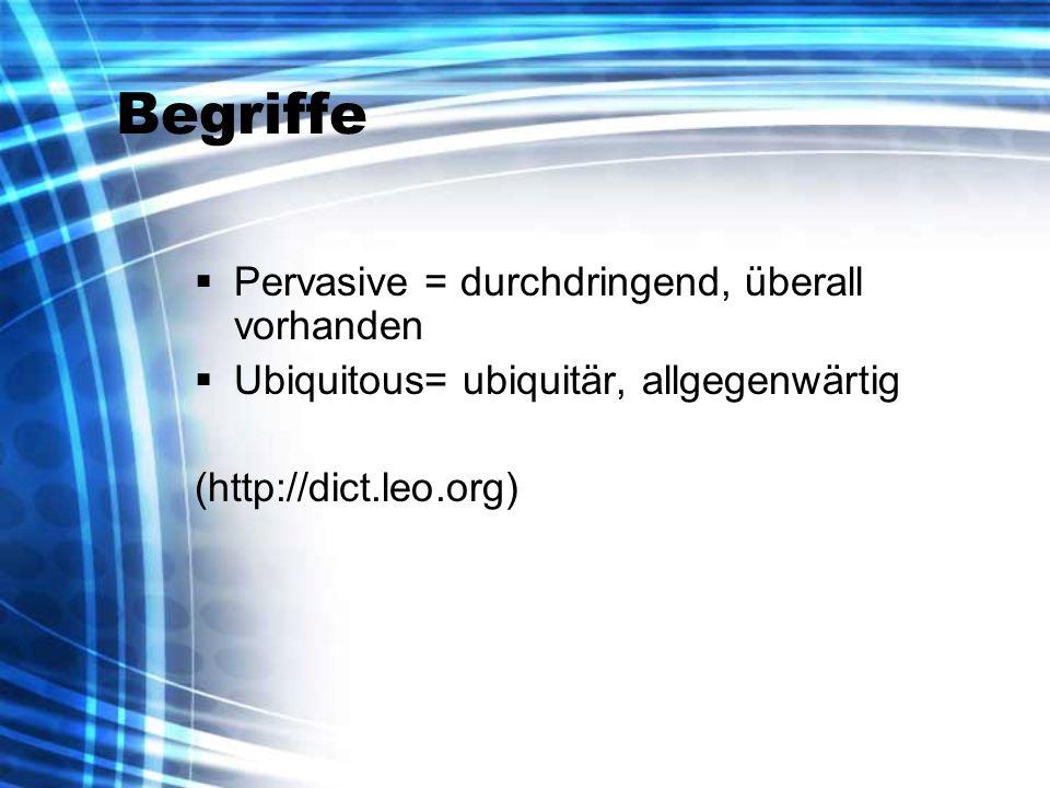 Begriffe Pervasive = durchdringend, überall vorhanden Ubiquitous= ubiquitär, allgegenwärtig (http://dict.leo.org)