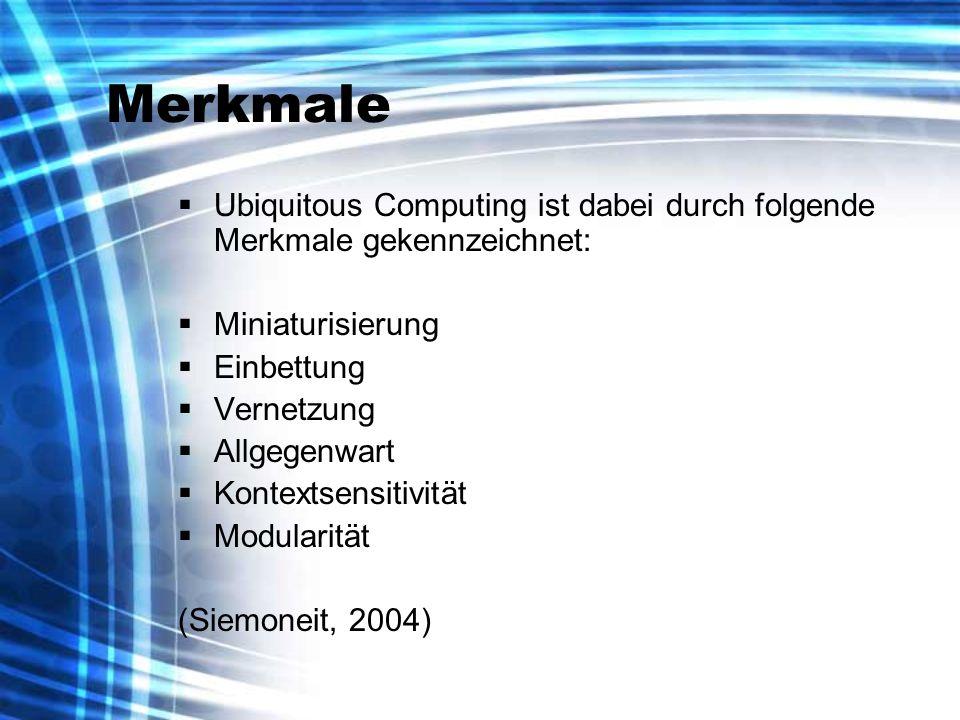 Merkmale Ubiquitous Computing ist dabei durch folgende Merkmale gekennzeichnet: Miniaturisierung Einbettung Vernetzung Allgegenwart Kontextsensitivität Modularität (Siemoneit, 2004)