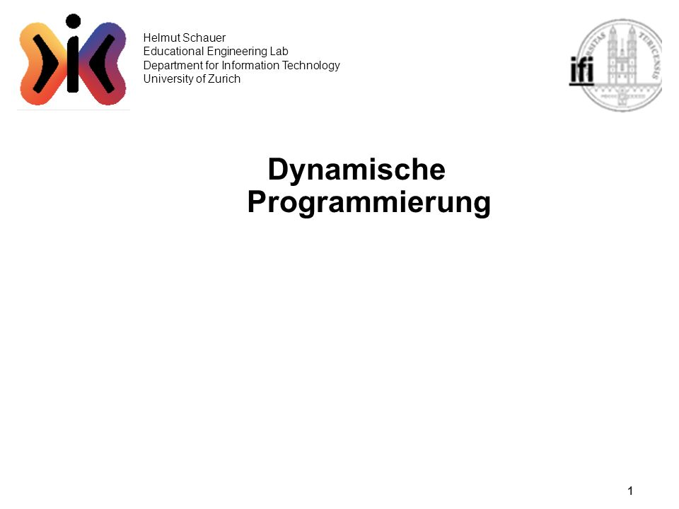 1 Helmut Schauer Educational Engineering Lab Department for Information Technology University of Zurich Dynamische Programmierung