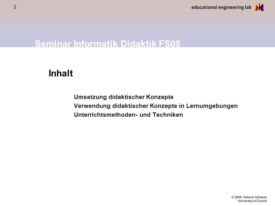 2 © 2008, Helmut Schauer University of Zurich Inhalt Umsetzung didaktischer Konzepte Verwendung didaktischer Konzepte in Lernumgebungen Unterrichtsmethoden- und Techniken Seminar Informatik Didaktik FS08