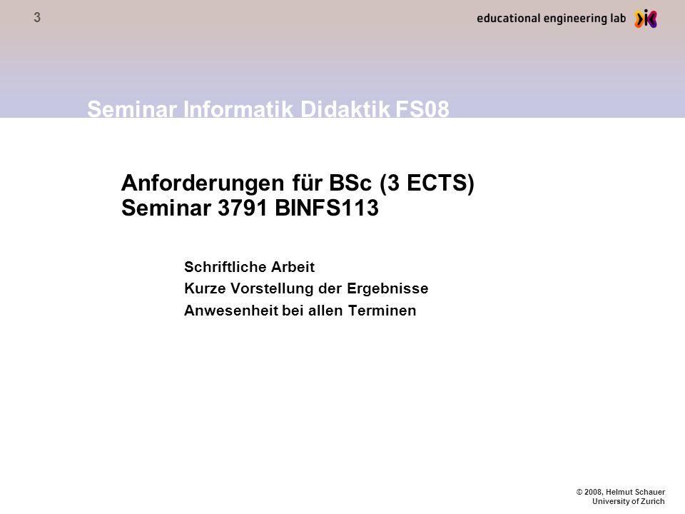 3 © 2008, Helmut Schauer University of Zurich Anforderungen für BSc (3 ECTS) Seminar 3791 BINFS113 Schriftliche Arbeit Kurze Vorstellung der Ergebnisse Anwesenheit bei allen Terminen Seminar Informatik Didaktik FS08