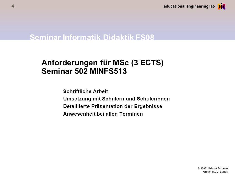 4 © 2008, Helmut Schauer University of Zurich Anforderungen für MSc (3 ECTS) Seminar 502 MINFS513 Schriftliche Arbeit Umsetzung mit Schülern und Schül