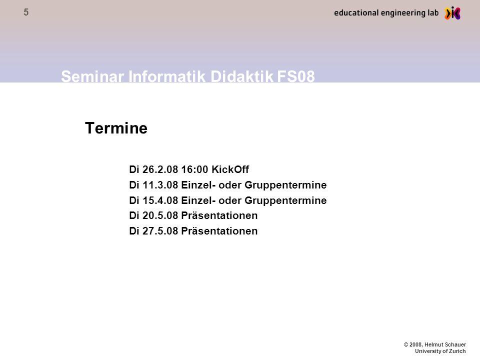 5 © 2008, Helmut Schauer University of Zurich Termine Di 26.2.08 16:00 KickOff Di 11.3.08 Einzel- oder Gruppentermine Di 15.4.08 Einzel- oder Gruppentermine Di 20.5.08 Präsentationen Di 27.5.08 Präsentationen Seminar Informatik Didaktik FS08