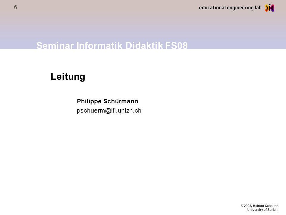 6 © 2008, Helmut Schauer University of Zurich Leitung Philippe Schürmann pschuerm@ifi.unizh.ch Seminar Informatik Didaktik FS08