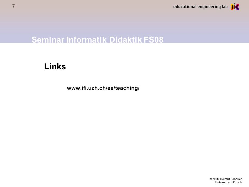 7 © 2008, Helmut Schauer University of Zurich Links www.ifi.uzh.ch/ee/teaching/ Seminar Informatik Didaktik FS08
